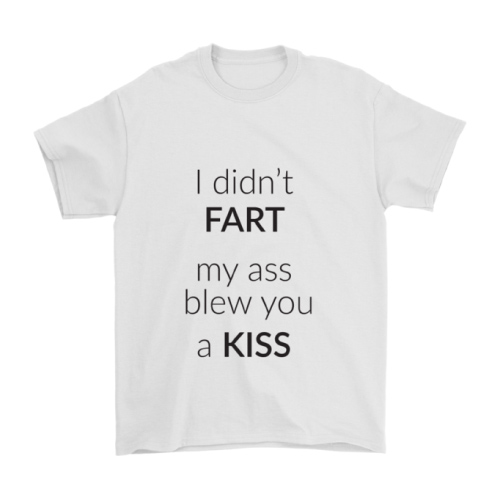 I didn't fart, my ass blew you a kiss funny t-shirt