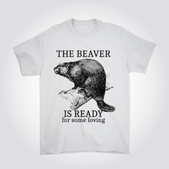 The Beaver Is Ready for Some Loving Funny Naughty T-Shirt