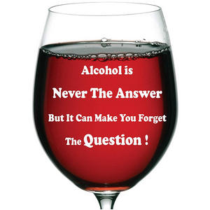 """""""Alcohol is never the answer but it can make you forget the question!"""" 