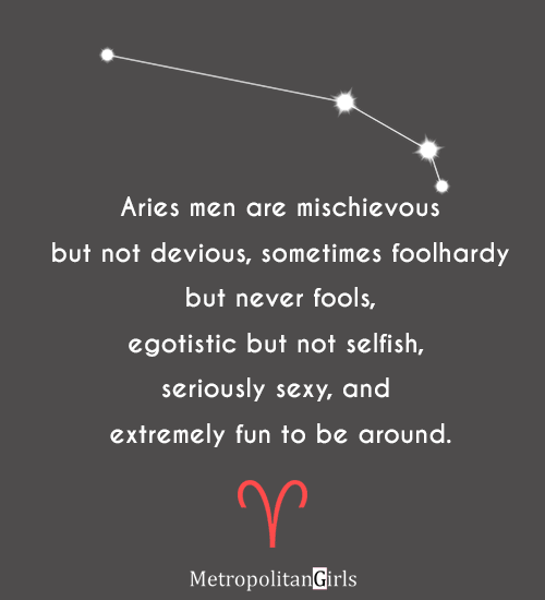 Aries men are mischievous but not devious, sometimes foolhardy but never fools, egotistic but not selfish, seriously sexy, and extremely fun to be around. - quote about aries man
