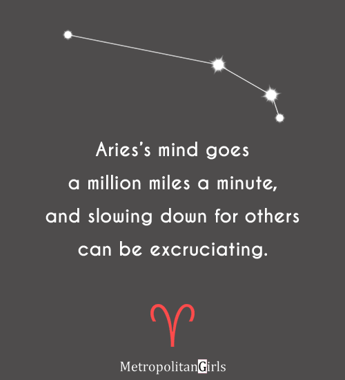 Aries's mind goes a million miles a minute, and slowing down for others can be excruciating. - quotes about aries behavior