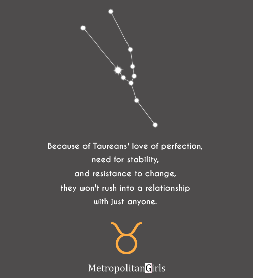 Because of Taureans' love of perfection, need for stability, and resistance to change, they won't rush into a relationship with just anyone. - quote of taurus sign