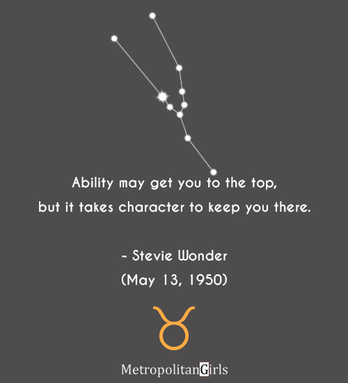Ability may get you to the top, but it takes character to keep you there. - Stevie Wonder (May 13, 1950) - famous Taurus quotes