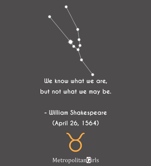 We know what we are, but not what we may be. - William Shakespeare (April 26, 1564) - quote by famous Taurus