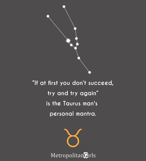 """If at first you don't succeed, try and try again"" is the Taurus man's personal mantra. - quote about Taurus"