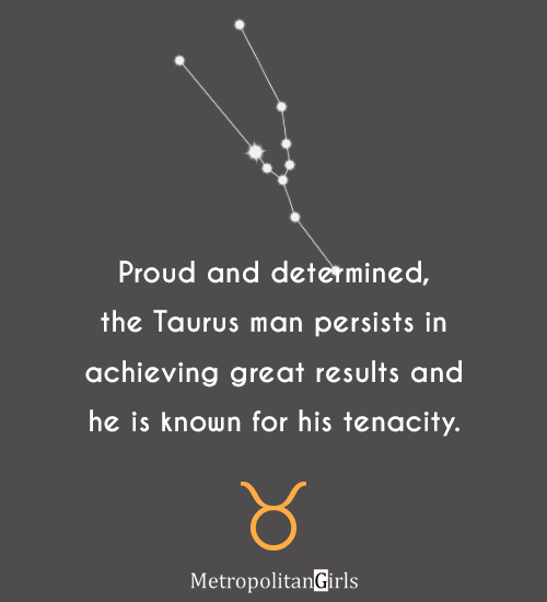 Proud and determined, the Taurus man persists in achieving great results and he is known for his tenacity.